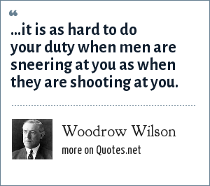 Woodrow Wilson: ...it is as hard to do your duty when men are sneering at you as when they are shooting at you.
