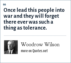 Woodrow Wilson: Once lead this people into war and they will forget there ever was such a thing as tolerance.