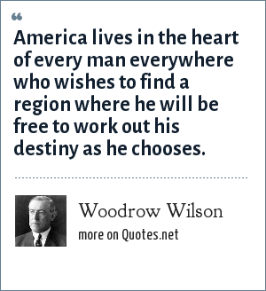 Woodrow Wilson: America lives in the heart of every man everywhere who wishes to find a region where he will be free to work out his destiny as he chooses.