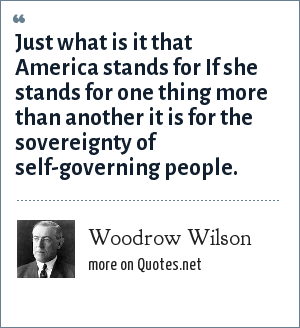 Woodrow Wilson: Just what is it that America stands for If she stands for one thing more than another it is for the sovereignty of self-governing people.