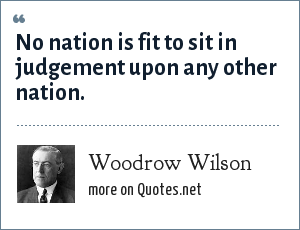 Woodrow Wilson: No nation is fit to sit in judgement upon any other nation.