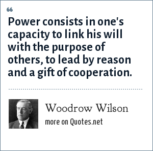 Woodrow Wilson: Power consists in one's capacity to link his will with the purpose of others, to lead by reason and a gift of cooperation.
