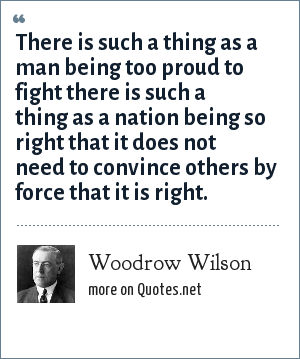 Woodrow Wilson: There is such a thing as a man being too proud to fight there is such a thing as a nation being so right that it does not need to convince others by force that it is right.
