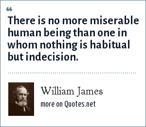 William James: There is no more miserable human being than one in whom nothing is habitual but indecision.