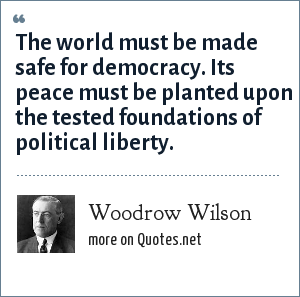 Woodrow Wilson: The world must be made safe for democracy. Its peace must be planted upon the tested foundations of political liberty.