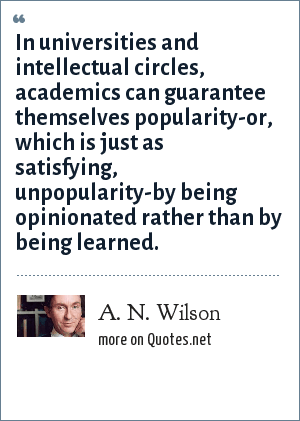 A. N. Wilson: In universities and intellectual circles, academics can guarantee themselves popularity-or, which is just as satisfying, unpopularity-by being opinionated rather than by being learned.
