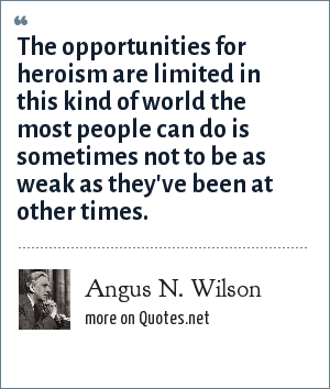 Angus N. Wilson: The opportunities for heroism are limited in this kind of world the most people can do is sometimes not to be as weak as they've been at other times.