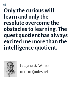 Eugene S. Wilson: Only the curious will learn and only the resolute overcome the obstacles to learning. The quest quotient has always excited me more than the intelligence quotient.