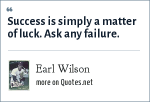Earl Wilson: Success is simply a matter of luck. Ask any failure.