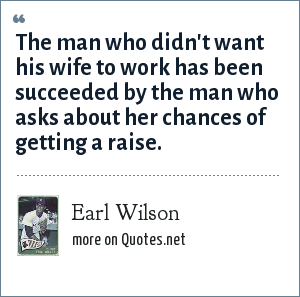 Earl Wilson: The man who didn't want his wife to work has been succeeded by the man who asks about her chances of getting a raise.