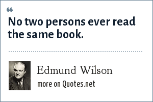 Edmund Wilson: No two persons ever read the same book.