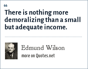 Edmund Wilson: There is nothing more demoralizing than a small but adequate income.