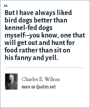 Charles E. Wilson: But I have always liked bird dogs better than kennel-fed dogs myself--you know, one that will get out and hunt for food rather than sit on his fanny and yell.