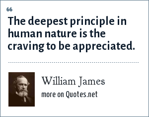 William James: The deepest principle in human nature is the craving to be appreciated.
