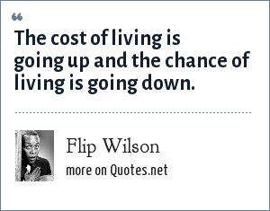 Flip Wilson: The cost of living is going up and the chance of living is going down.