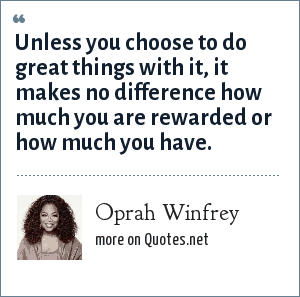 Oprah Winfrey: Unless you choose to do great things with it, it makes no difference how much you are rewarded or how much you have.