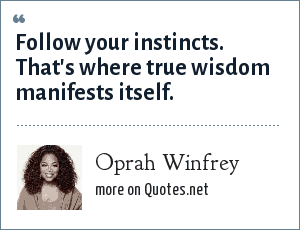 Oprah Winfrey: Follow your instincts. That's where true wisdom manifests itself.