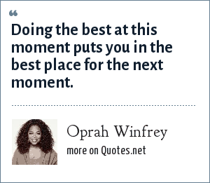 Oprah Winfrey: Doing the best at this moment puts you in the best place for the next moment.