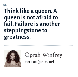 Oprah Winfrey: Think like a queen. A queen is not afraid to fail. Failure is another steppingstone to greatness.