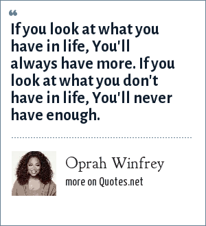 Oprah Winfrey: If you look at what you have in life, You'll always have more. If you look at what you don't have in life, You'll never have enough.