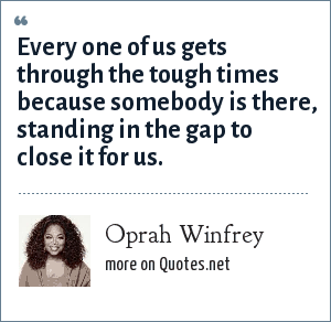 Oprah Winfrey: Every one of us gets through the tough times because somebody is there, standing in the gap to close it for us.