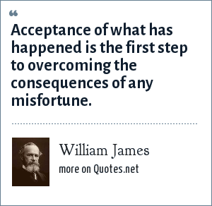 William James: Acceptance of what has happened is the first step to overcoming the consequences of any misfortune.
