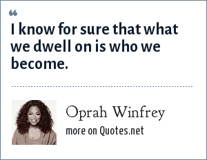 Oprah Winfrey: I know for sure that what we dwell on is who we become.