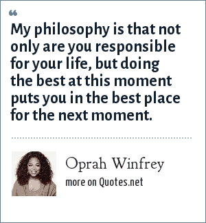 Oprah Winfrey: My philosophy is that not only are you responsible for your life, but doing the best at this moment puts you in the best place for the next moment.