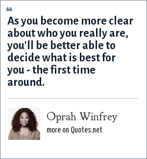 Oprah Winfrey: As you become more clear about who you really are, you'll be better able to decide what is best for you - the first time around.