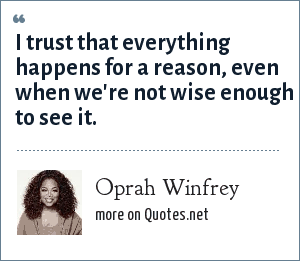Oprah Winfrey: I trust that everything happens for a reason, even when we're not wise enough to see it.