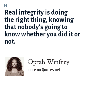 Oprah Winfrey: Real integrity is doing the right thing, knowing that nobody's going to know whether you did it or not.