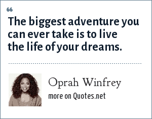 Oprah Winfrey: The biggest adventure you can ever take is to live the life of your dreams.