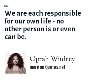 Oprah Winfrey: We are each responsible for our own life - no other person is or even can be.