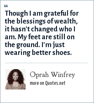 Oprah Winfrey: Though I am grateful for the blessings of wealth, it hasn't changed who I am. My feet are still on the ground. I'm just wearing better shoes.
