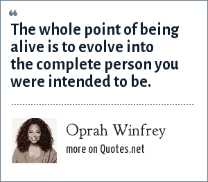 Oprah Winfrey: The whole point of being alive is to evolve into the complete person you were intended to be.