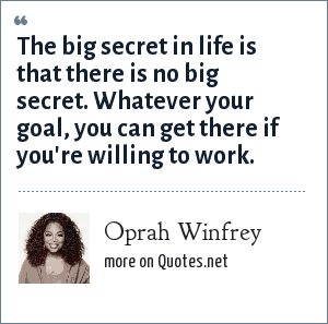 Oprah Winfrey: The big secret in life is that there is no big secret. Whatever your goal, you can get there if you're willing to work.
