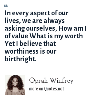 Oprah Winfrey: In every aspect of our lives, we are always asking ourselves, How am I of value What is my worth Yet I believe that worthiness is our birthright.