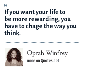 Oprah Winfrey: If you want your life to be more rewarding, you have to chage the way you think.