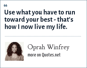 Oprah Winfrey: Use what you have to run toward your best - that's how I now live my life.