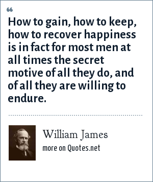 William James: How to gain, how to keep, how to recover happiness is in fact for most men at all times the secret motive of all they do, and of all they are willing to endure.