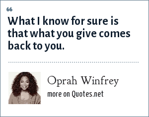 Oprah Winfrey: What I know for sure is that what you give comes back to you.
