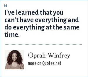 Oprah Winfrey: I've learned that you can't have everything and do everything at the same time.