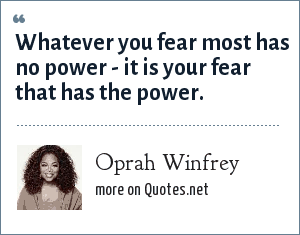 Oprah Winfrey: Whatever you fear most has no power - it is your fear that has the power.