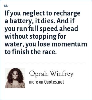 Oprah Winfrey: If you neglect to recharge a battery, it dies. And if you run full speed ahead without stopping for water, you lose momentum to finish the race.