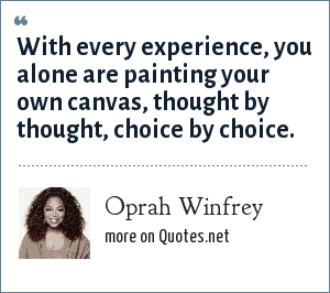 Oprah Winfrey: With every experience, you alone are painting your own canvas, thought by thought, choice by choice.