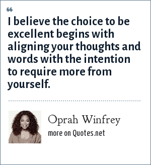 Oprah Winfrey: I believe the choice to be excellent begins with aligning your thoughts and words with the intention to require more from yourself.