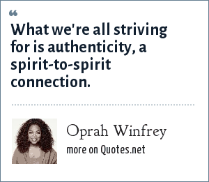 Oprah Winfrey: What we're all striving for is authenticity, a spirit-to-spirit connection.