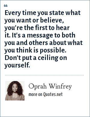 Oprah Winfrey: Every time you state what you want or believe, you're the first to hear it. It's a message to both you and others about what you think is possible. Don't put a ceiling on yourself.