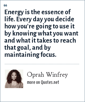 Oprah Winfrey: Energy is the essence of life. Every day you decide how you're going to use it by knowing what you want and what it takes to reach that goal, and by maintaining focus.