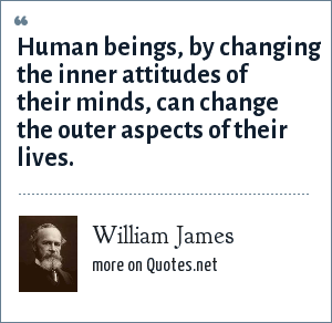 William James: Human beings, by changing the inner attitudes of their minds, can change the outer aspects of their lives.